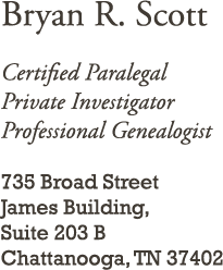 Certified Paralegal Private Investigator Professional Genealogist 735 Broad Street James Building, Suite              203B Chattanooga, TN 37402